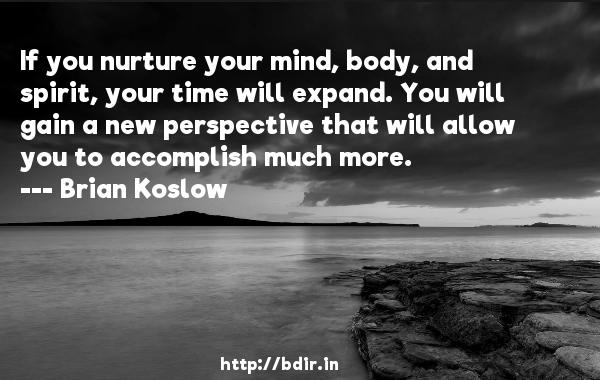 If you nurture your mind, body, and spirit, your time will expand. You will gain a new perspective that will allow you to accomplish much more.  -   Brian Koslow     Quotes