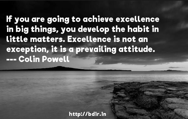 If you are going to achieve excellence in big things, you develop the habit in little matters. Excellence is not an exception, it is a prevailing attitude.  -   Colin Powell     Quotes