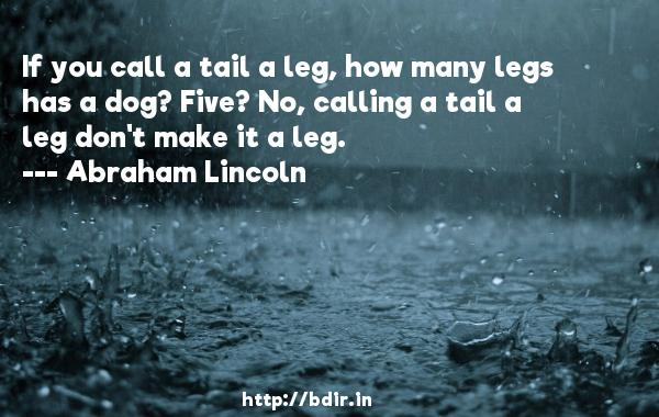 If you call a tail a leg, how many legs has a dog? Five? No, calling a tail a leg don't make it a leg.  -   Abraham Lincoln     Quotes