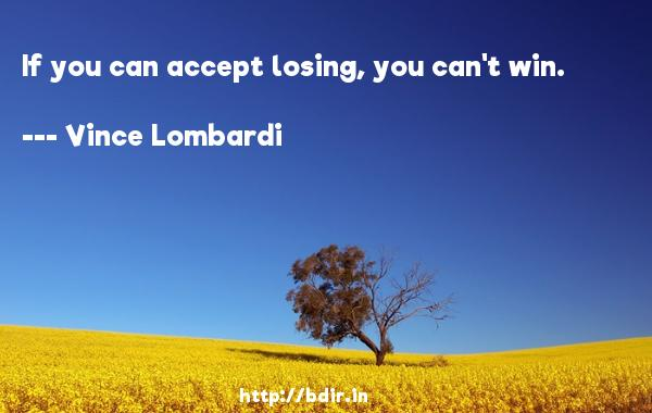 If you can accept losing, you can't win.  -   Vince Lombardi     Quotes