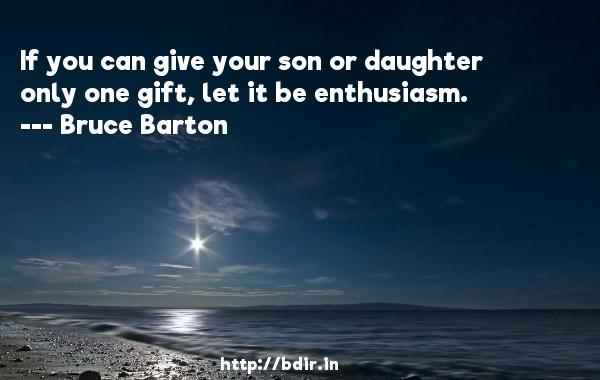 If you can give your son or daughter only one gift, let it be enthusiasm.  -   Bruce Barton     Quotes