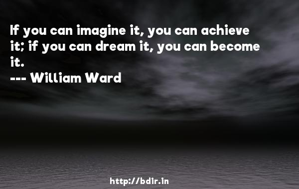 If you can imagine it, you can achieve it; if you can dream it, you can become it.  -   William Ward     Quotes