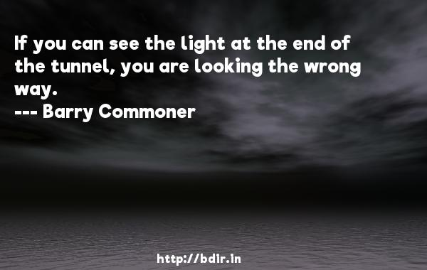 If you can see the light at the end of the tunnel, you are looking the wrong way.  -   Barry Commoner     Quotes