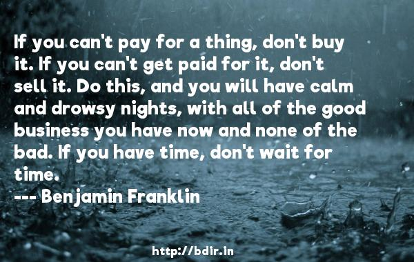 If you can't pay for a thing, don't buy it. If you can't get paid for it, don't sell it. Do this, and you will have calm and drowsy nights, with all of the good business you have now and none of the bad. If you have time, don't wait for time.  -   Benjamin Franklin     Quotes