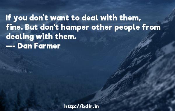 If you don't want to deal with them, fine. But don't hamper other people from dealing with them.  -   Dan Farmer     Quotes