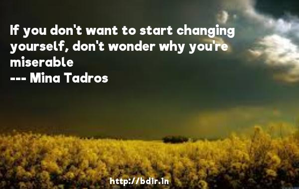 If you don't want to start changing yourself, don't wonder why you're miserable  -   Mina Tadros     Quotes