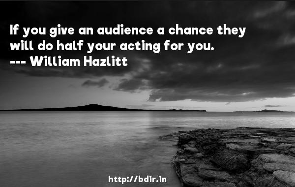 If you give an audience a chance they will do half your acting for you.  -   William Hazlitt     Quotes
