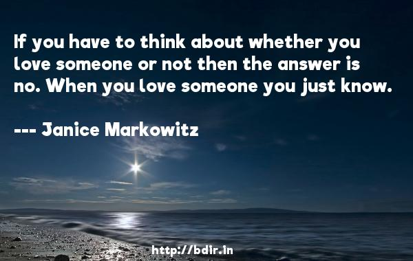 If you have to think about whether you love someone or not then the answer is no. When you love someone you just know.  -   Janice Markowitz     Quotes