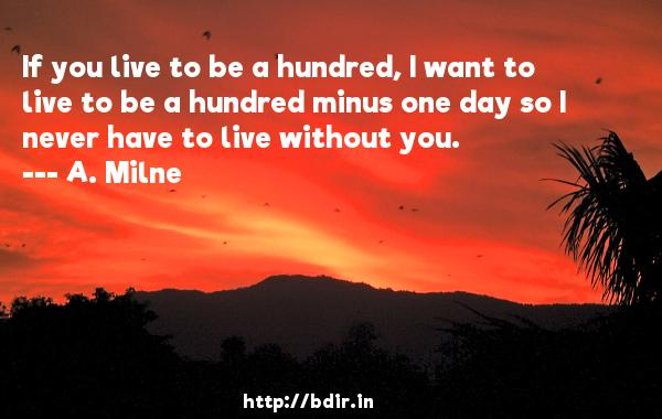 If you live to be a hundred, I want to live to be a hundred minus one day so I never have to live without you.  -   A. Milne     Quotes