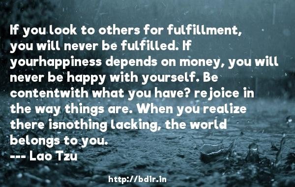 If you look to others for fulfillment, you will never be fulfilled. If yourhappiness depends on money, you will never be happy with yourself. Be contentwith what you have? rejoice in the way things are. When you realize there isnothing lacking, the world belongs to you.  -   Lao Tzu     Quotes