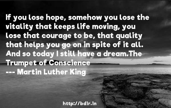 If you lose hope, somehow you lose the vitality that keeps life moving, you lose that courage to be, that quality that helps you go on in spite of it all. And so today I still have a dream.The Trumpet of Conscience  -   Martin Luther King     Quotes