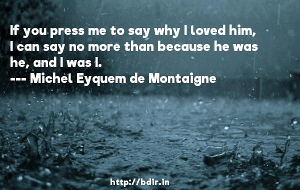 If you press me to say why I loved him, I can say no more than because he was he, and I was I.  -   Michel Eyquem de Montaigne     Quotes