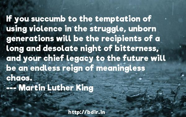If you succumb to the temptation of using violence in the struggle, unborn generations will be the recipients of a long and desolate night of bitterness, and your chief legacy to the future will be an endless reign of meaningless chaos.  -   Martin Luther King     Quotes