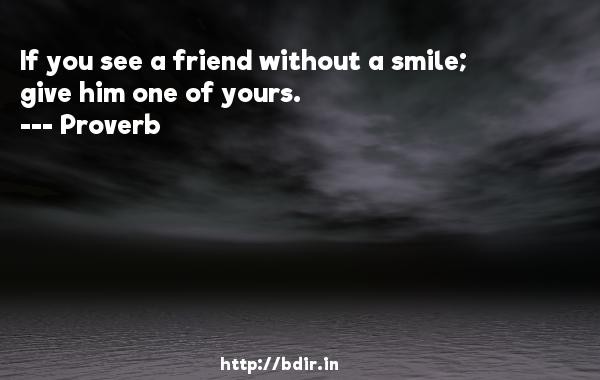 If you see a friend without a smile; give him one of yours.  -   Proverb      Quotes