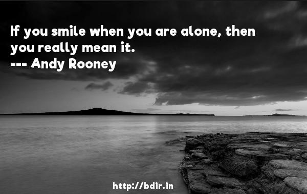 If you smile when you are alone, then you really mean it.  -   Andy Rooney     Quotes