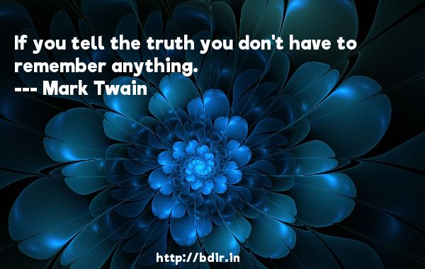 If you tell the truth you don't have to remember anything.  -   Mark Twain     Quotes