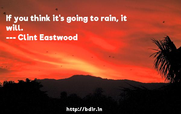 If you think it's going to rain, it will.  -   Clint Eastwood     Quotes