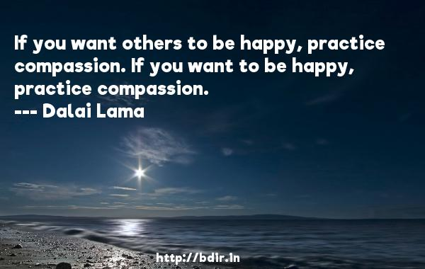 If you want others to be happy, practice compassion. If you want to be happy, practice compassion.  -   Dalai Lama     Quotes