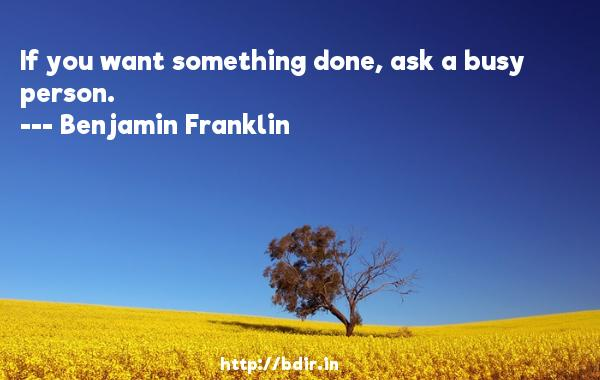 If you want something done, ask a busy person.  -   Benjamin Franklin     Quotes