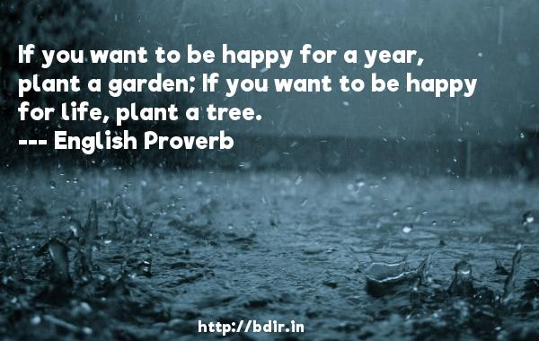 If you want to be happy for a year, plant a garden; If you want to be happy for life, plant a tree.  -   English Proverb     Quotes