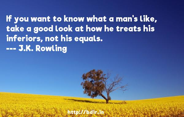 If you want to know what a man's like, take a good look at how he treats his inferiors, not his equals.  -   J.K. Rowling     Quotes