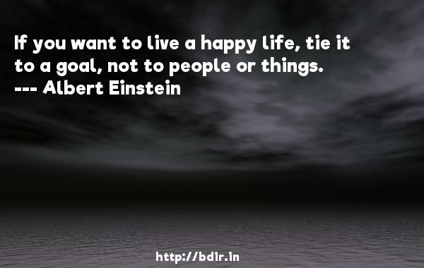 If you want to live a happy life, tie it to a goal, not to people or things.  -   Albert Einstein     Quotes