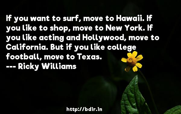 If you want to surf, move to Hawaii. If you like to shop, move to New York. If you like acting and Hollywood, move to California. But if you like college football, move to Texas.  -   Ricky Williams     Quotes