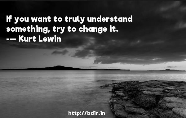 If you want to truly understand something, try to change it.  -   Kurt Lewin     Quotes