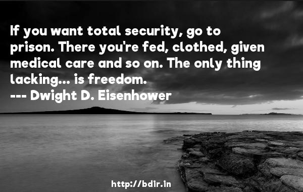 If you want total security, go to prison. There you're fed, clothed, given medical care and so on. The only thing lacking... is freedom.  -   Dwight D. Eisenhower     Quotes