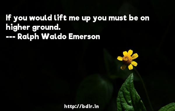 If you would lift me up you must be on higher ground.  -   Ralph Waldo Emerson     Quotes