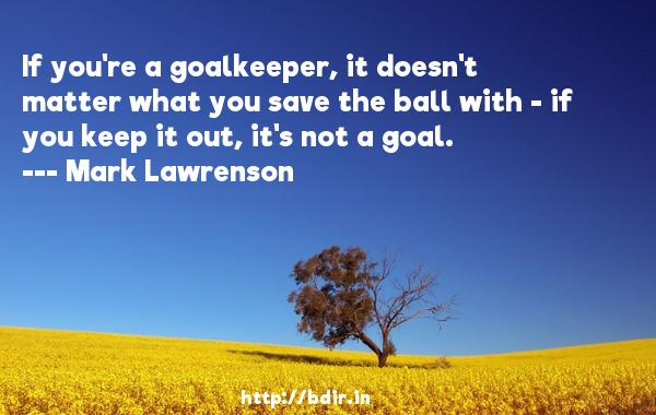 If you're a goalkeeper, it doesn't matter what you save the ball with - if you keep it out, it's not a goal.  -   Mark Lawrenson     Quotes