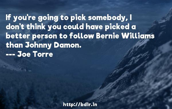 If you're going to pick somebody, I don't think you could have picked a better person to follow Bernie Williams than Johnny Damon.  -   Joe Torre     Quotes