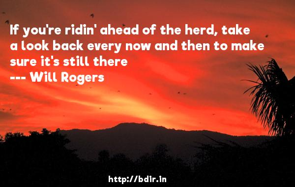 If you're ridin' ahead of the herd, take a look back every now and then to make sure it's still there  -   Will Rogers     Quotes
