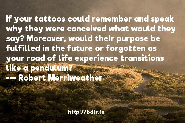 If your tattoos could remember and speak why they were conceived what would they say? Moreover, would their purpose be fulfilled in the future or forgotten as your road of life experience transitions like a pendulum?  -   Robert Merriweather     Quotes