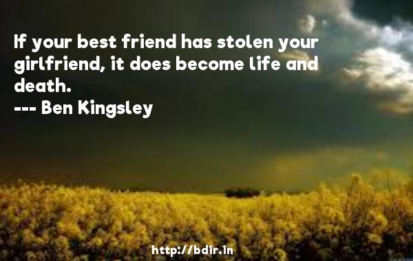If your best friend has stolen your girlfriend, it does become life and death.  -   Ben Kingsley     Quotes