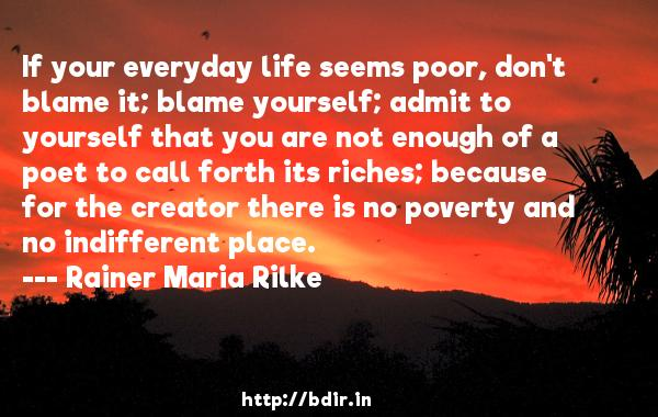 If your everyday life seems poor, don't blame it; blame yourself; admit to yourself that you are not enough of a poet to call forth its riches; because for the creator there is no poverty and no indifferent place.  -   Rainer Maria Rilke     Quotes