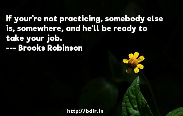 If your're not practicing, somebody else is, somewhere, and he'll be ready to take your job.  -   Brooks Robinson     Quotes