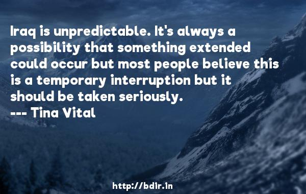 Iraq is unpredictable. It's always a possibility that something extended could occur but most people believe this is a temporary interruption but it should be taken seriously.  -   Tina Vital     Quotes