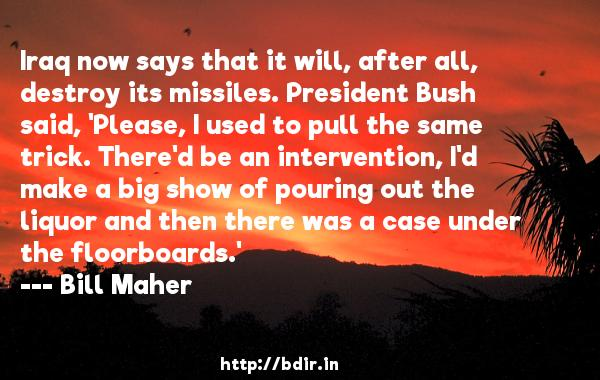 Iraq now says that it will, after all, destroy its missiles. President Bush said, 'Please, I used to pull the same trick. There'd be an intervention, I'd make a big show of pouring out the liquor and then there was a case under the floorboards.'  -   Bill Maher     Quotes