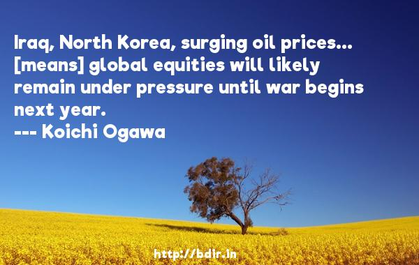 Iraq, North Korea, surging oil prices... [means] global equities will likely remain under pressure until war begins next year.  -   Koichi Ogawa     Quotes