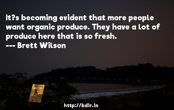 It?s becoming evident that more people want organic produce. They have a lot of produce here that is so fresh.  -   Brett Wilson     Quotes