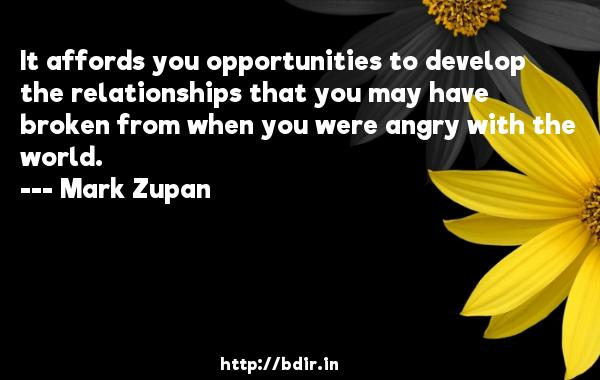 It affords you opportunities to develop the relationships that you may have broken from when you were angry with the world.  -   Mark Zupan     Quotes
