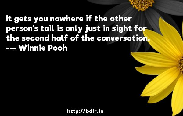 It gets you nowhere if the other person's tail is only just in sight for the second half of the conversation.  -   Winnie Pooh     Quotes
