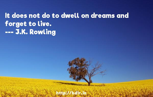 It does not do to dwell on dreams and forget to live.  -   J.K. Rowling     Quotes