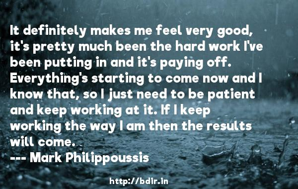 It definitely makes me feel very good, it's pretty much been the hard work I've been putting in and it's paying off. Everything's starting to come now and I know that, so I just need to be patient and keep working at it. If I keep working the way I am then the results will come.  -   Mark Philippoussis     Quotes