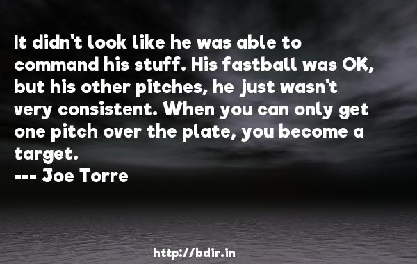 It didn't look like he was able to command his stuff. His fastball was OK, but his other pitches, he just wasn't very consistent. When you can only get one pitch over the plate, you become a target.  -   Joe Torre     Quotes