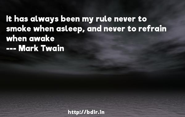 It has always been my rule never to smoke when asleep, and never to refrain when awake  -   Mark Twain     Quotes