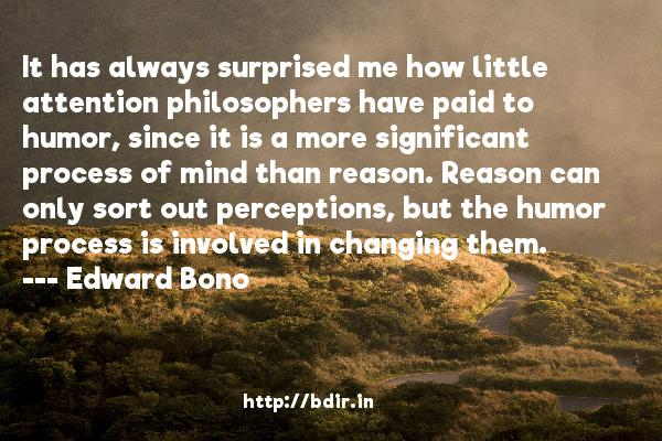 It has always surprised me how little attention philosophers have paid to humor, since it is a more significant process of mind than reason. Reason can only sort out perceptions, but the humor process is involved in changing them.  -   Edward Bono     Quotes