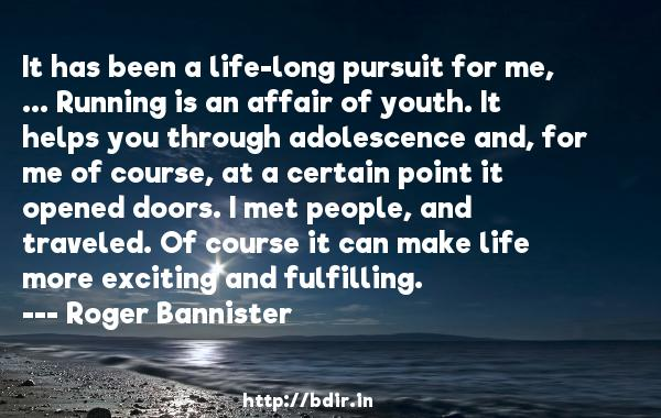 It has been a life-long pursuit for me, ... Running is an affair of youth. It helps you through adolescence and, for me of course, at a certain point it opened doors. I met people, and traveled. Of course it can make life more exciting and fulfilling.  -   Roger Bannister     Quotes