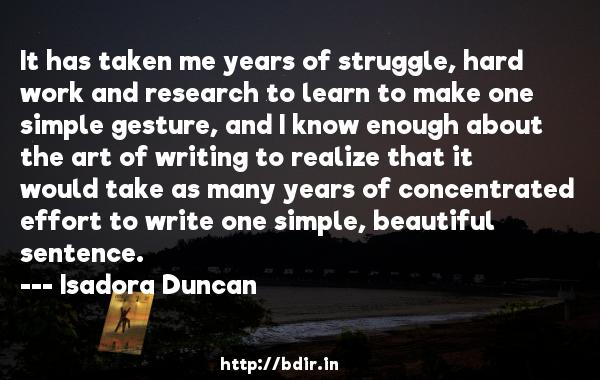 It has taken me years of struggle, hard work and research to learn to make one simple gesture, and I know enough about the art of writing to realize that it would take as many years of concentrated effort to write one simple, beautiful sentence.  -   Isadora Duncan     Quotes